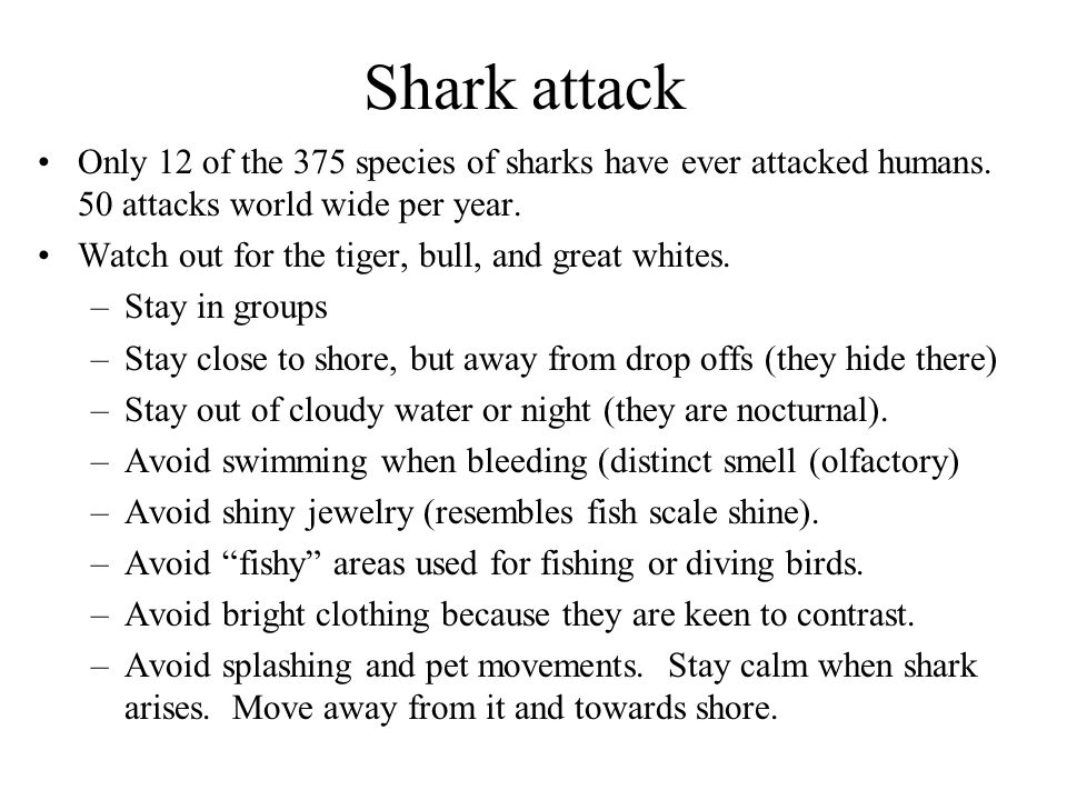Shark attack Only 12 of the 375 species of sharks have ever attacked humans. 50 attacks world wide per year.