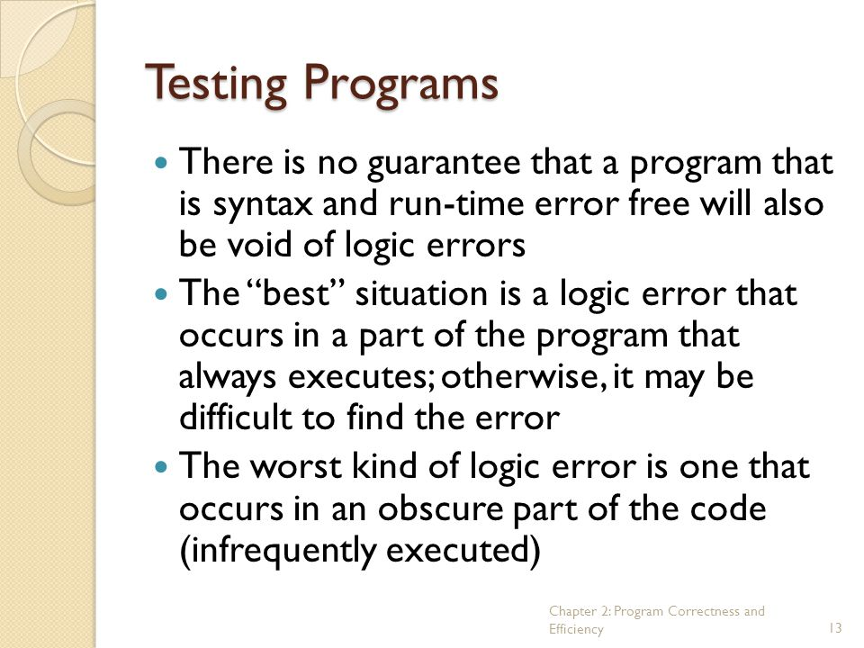 Testing Programs There is no guarantee that a program that is syntax and run-time error free will also be void of logic errors.