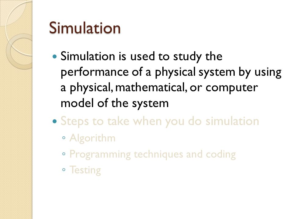 Simulation Simulation is used to study the performance of a physical system by using a physical, mathematical, or computer model of the system.