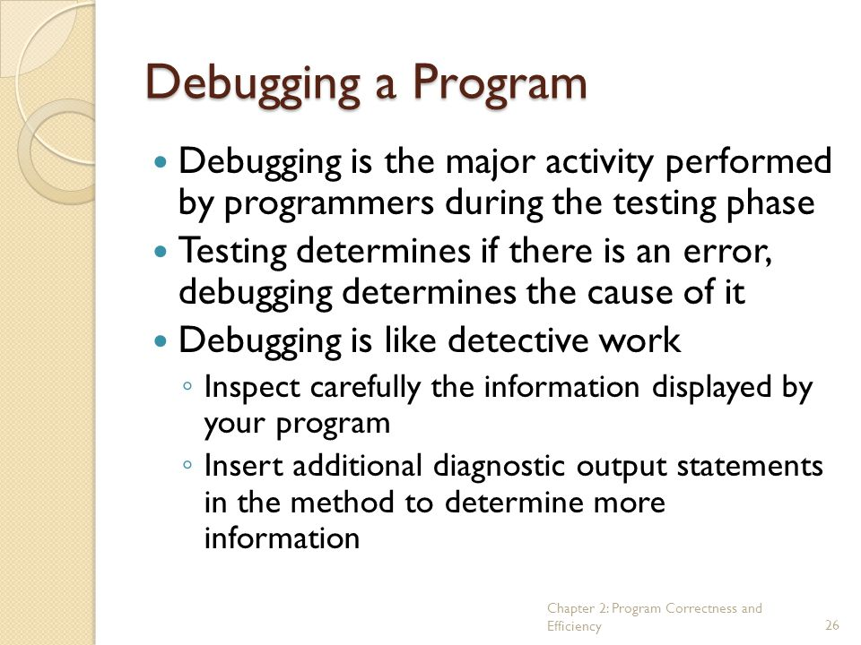 Debugging a Program Debugging is the major activity performed by programmers during the testing phase.
