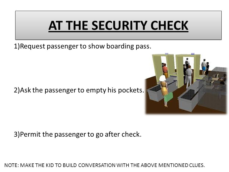 AT THE SECURITY CHECK 1)Request passenger to show boarding pass.