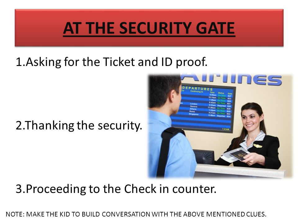 AT THE SECURITY GATE 1.Asking for the Ticket and ID proof.