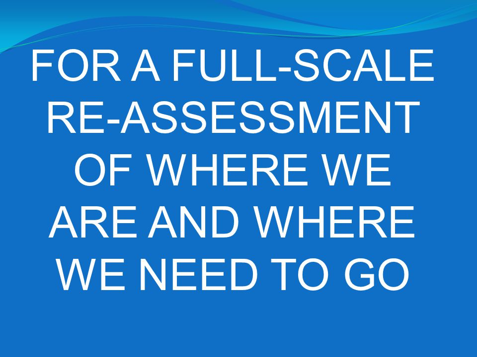 RE-ASSESSMENT OF WHERE WE ARE AND WHERE WE NEED TO GO