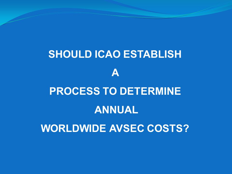 SHOULD ICAO ESTABLISH A PROCESS TO DETERMINE ANNUAL WORLDWIDE AVSEC COSTS