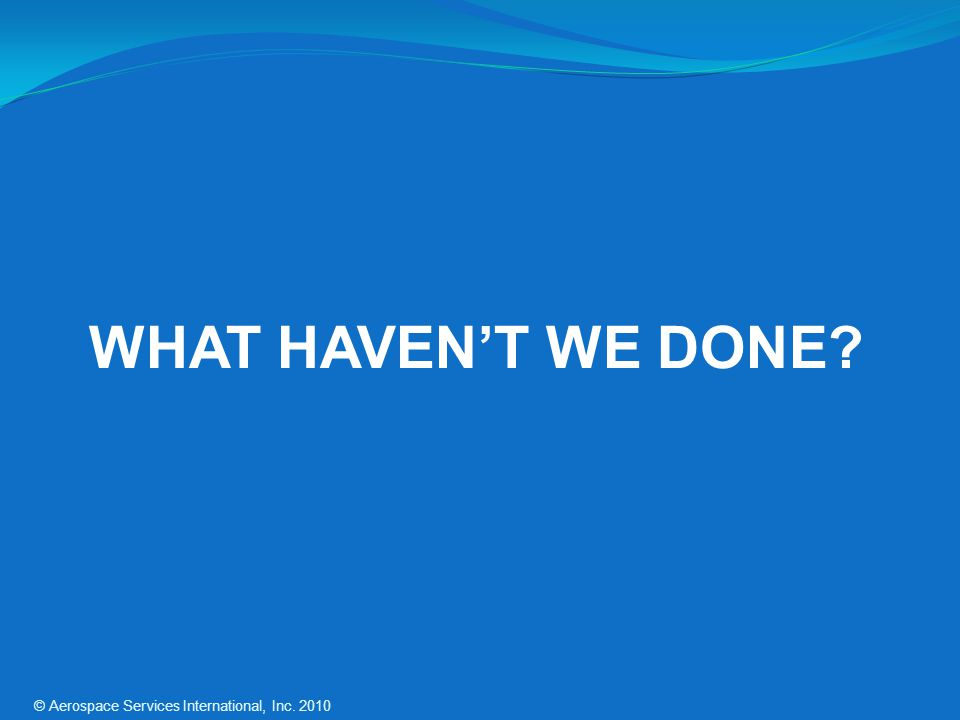 WHAT HAVEN'T WE DONE © Aerospace Services International, Inc. 2010