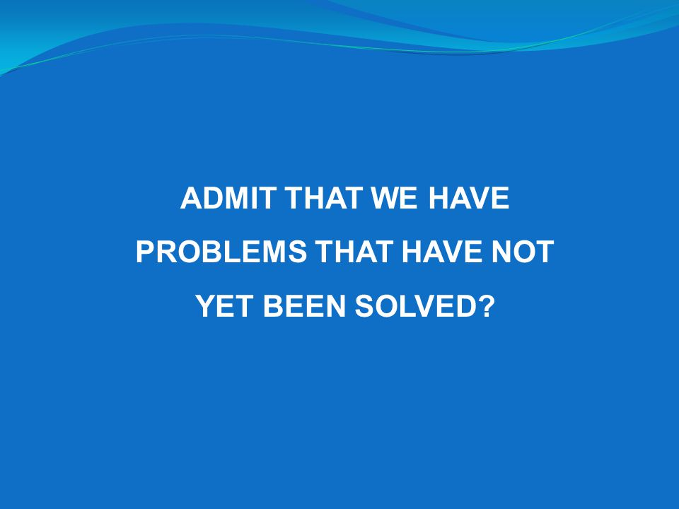 ADMIT THAT WE HAVE PROBLEMS THAT HAVE NOT YET BEEN SOLVED