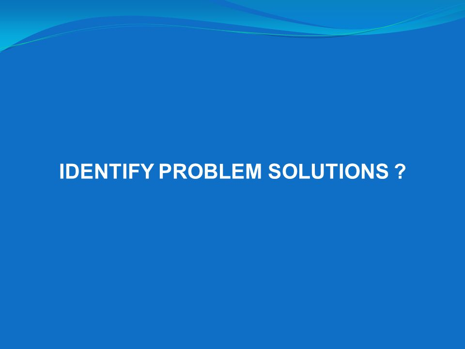IDENTIFY PROBLEM SOLUTIONS