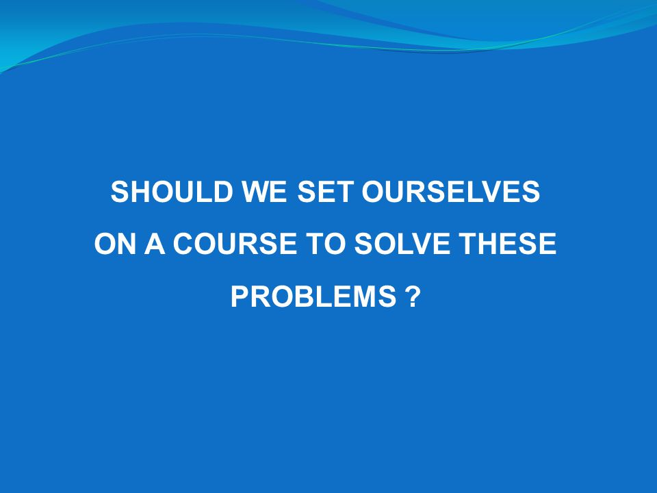 SHOULD WE SET OURSELVES ON A COURSE TO SOLVE THESE PROBLEMS