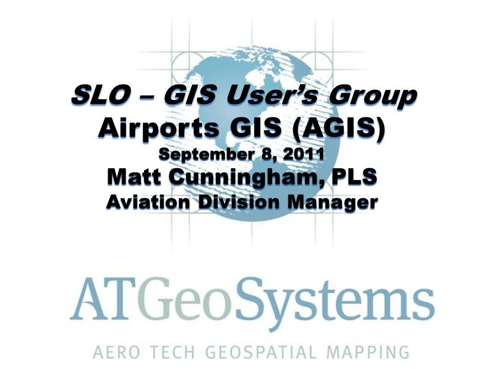 SLO – GIS User's Group Airports GIS (AGIS) September 8, 2011 Matt Cunningham, PLS Aviation Division Manager