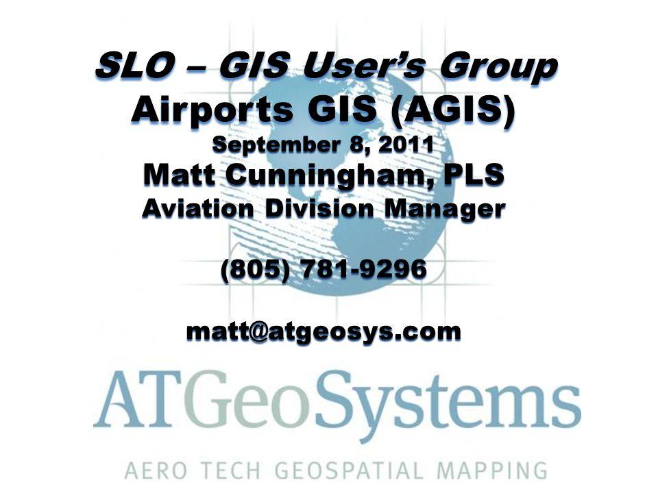 SLO – GIS User's Group Airports GIS (AGIS) September 8, 2011 Matt Cunningham, PLS Aviation Division Manager (805) 781-9296 matt@atgeosys.com