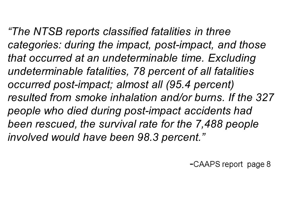 The NTSB reports classified fatalities in three categories: during the impact, post-impact, and those that occurred at an undeterminable time. Excluding undeterminable fatalities, 78 percent of all fatalities occurred post-impact; almost all (95.4 percent) resulted from smoke inhalation and/or burns. If the 327 people who died during post-impact accidents had been rescued, the survival rate for the 7,488 people involved would have been 98.3 percent.