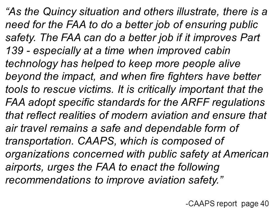 As the Quincy situation and others illustrate, there is a need for the FAA to do a better job of ensuring public safety. The FAA can do a better job if it improves Part 139 - especially at a time when improved cabin technology has helped to keep more people alive beyond the impact, and when fire fighters have better tools to rescue victims. It is critically important that the FAA adopt specific standards for the ARFF regulations that reflect realities of modern aviation and ensure that air travel remains a safe and dependable form of transportation. CAAPS, which is composed of organizations concerned with public safety at American airports, urges the FAA to enact the following recommendations to improve aviation safety.