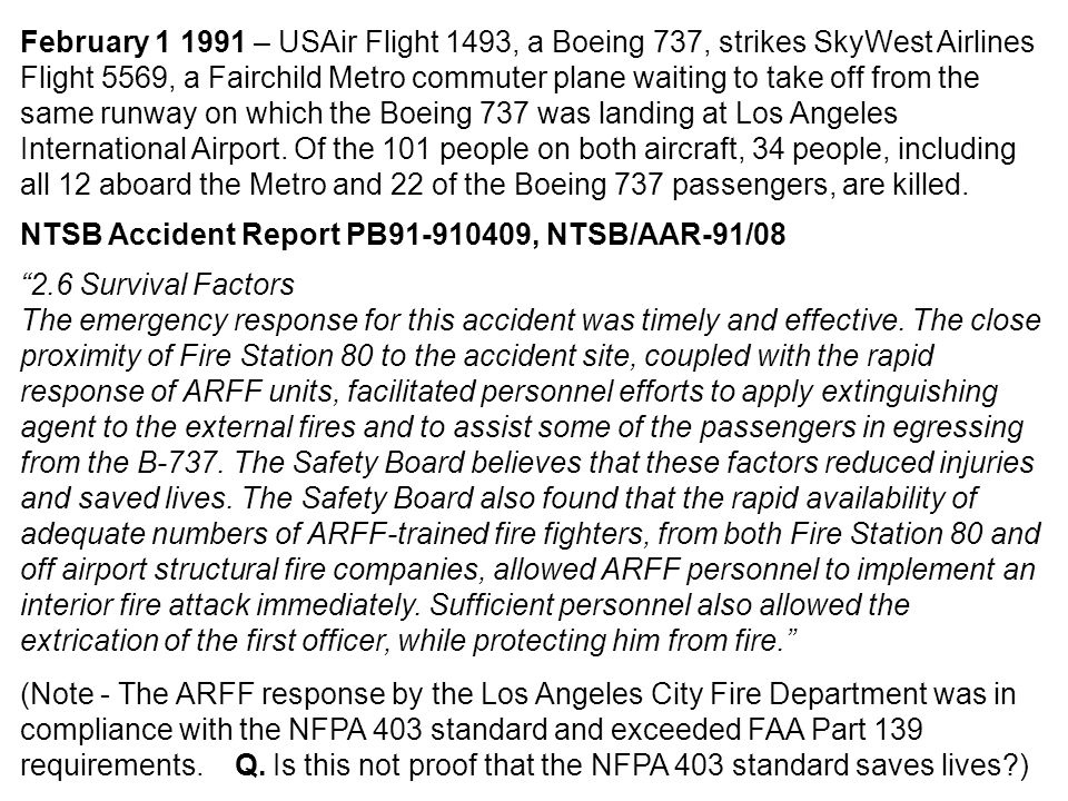 February 1 1991 – USAir Flight 1493, a Boeing 737, strikes SkyWest Airlines Flight 5569, a Fairchild Metro commuter plane waiting to take off from the same runway on which the Boeing 737 was landing at Los Angeles International Airport. Of the 101 people on both aircraft, 34 people, including all 12 aboard the Metro and 22 of the Boeing 737 passengers, are killed.