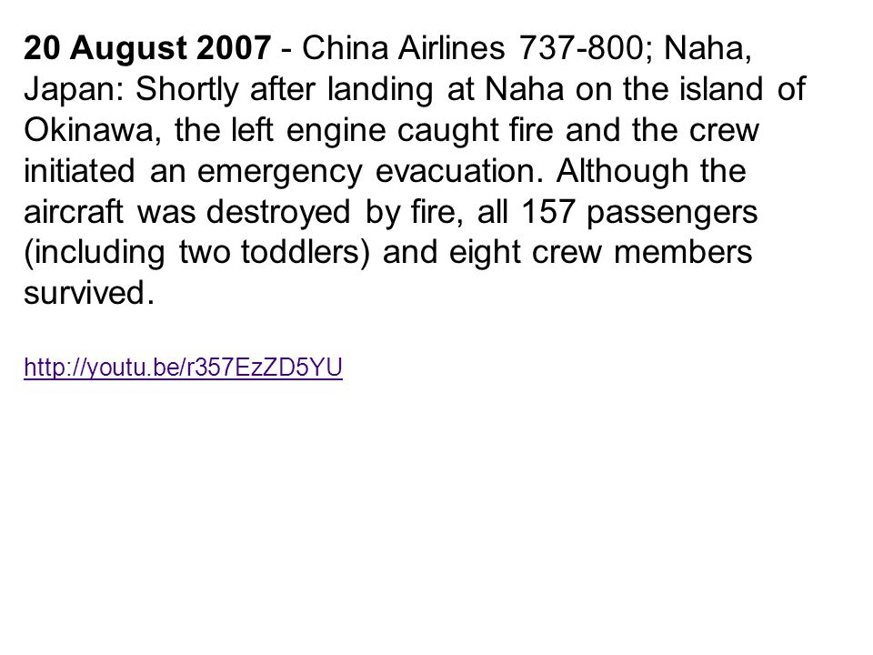 20 August 2007 - China Airlines 737-800; Naha, Japan: Shortly after landing at Naha on the island of Okinawa, the left engine caught fire and the crew initiated an emergency evacuation. Although the aircraft was destroyed by fire, all 157 passengers (including two toddlers) and eight crew members survived.