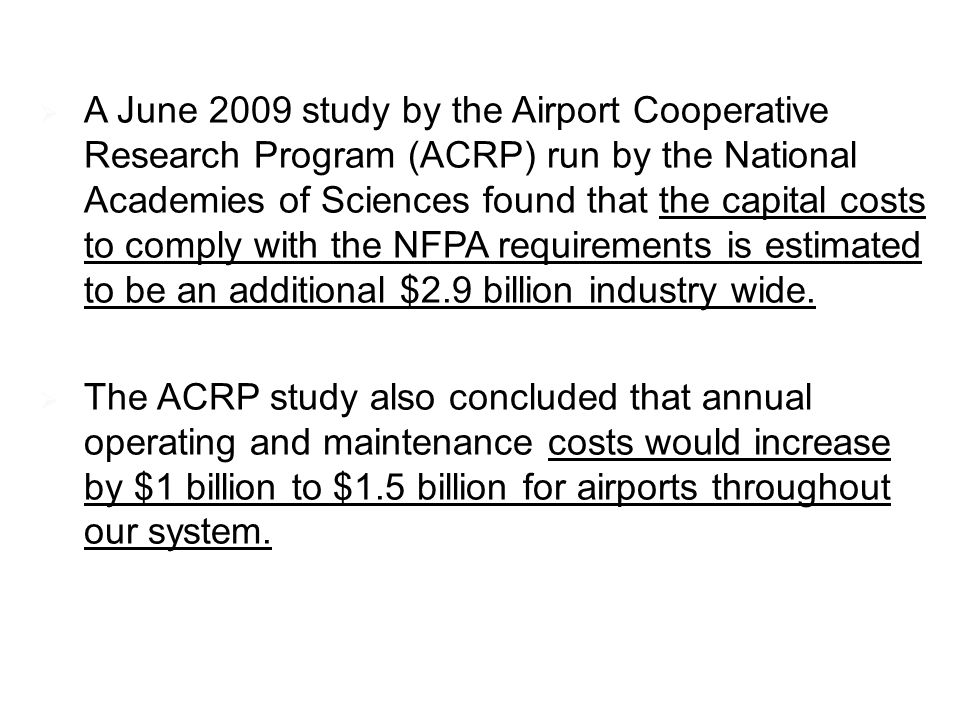 A June 2009 study by the Airport Cooperative Research Program (ACRP) run by the National Academies of Sciences found that the capital costs to comply with the NFPA requirements is estimated to be an additional $2.9 billion industry wide.