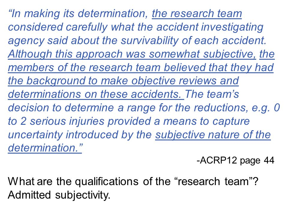 In making its determination, the research team considered carefully what the accident investigating agency said about the survivability of each accident. Although this approach was somewhat subjective, the members of the research team believed that they had the background to make objective reviews and determinations on these accidents. The team's decision to determine a range for the reductions, e.g. 0 to 2 serious injuries provided a means to capture uncertainty introduced by the subjective nature of the determination.