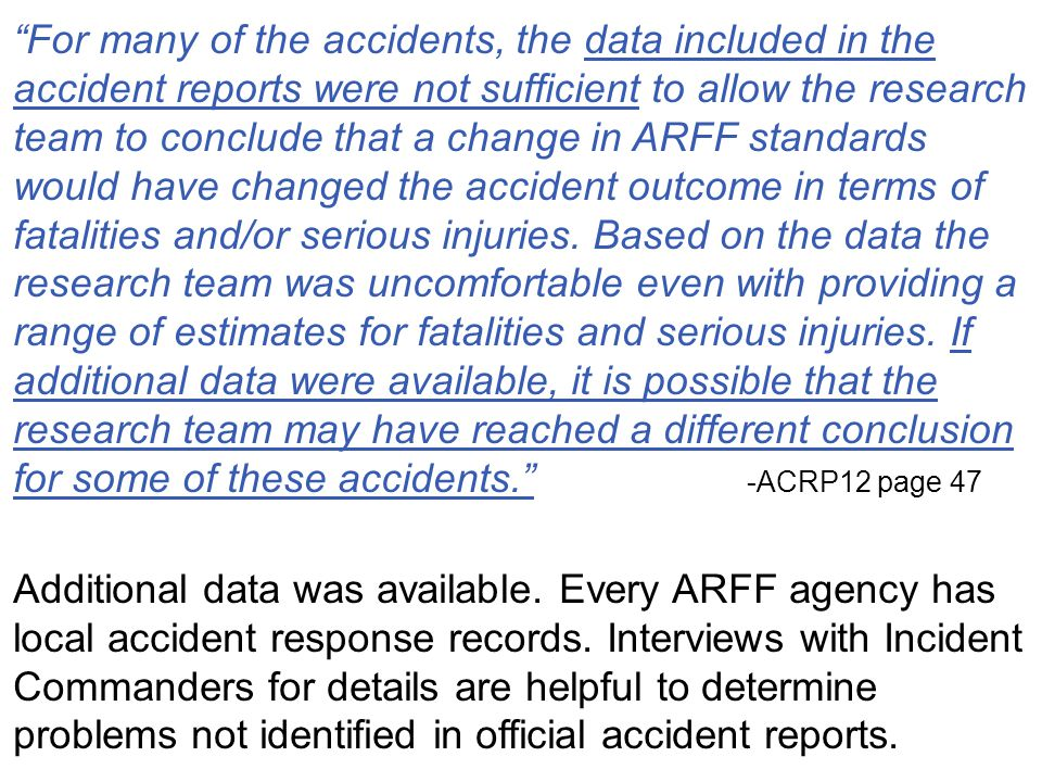 For many of the accidents, the data included in the accident reports were not sufficient to allow the research team to conclude that a change in ARFF standards would have changed the accident outcome in terms of fatalities and/or serious injuries. Based on the data the research team was uncomfortable even with providing a range of estimates for fatalities and serious injuries. If additional data were available, it is possible that the research team may have reached a different conclusion for some of these accidents. -ACRP12 page 47