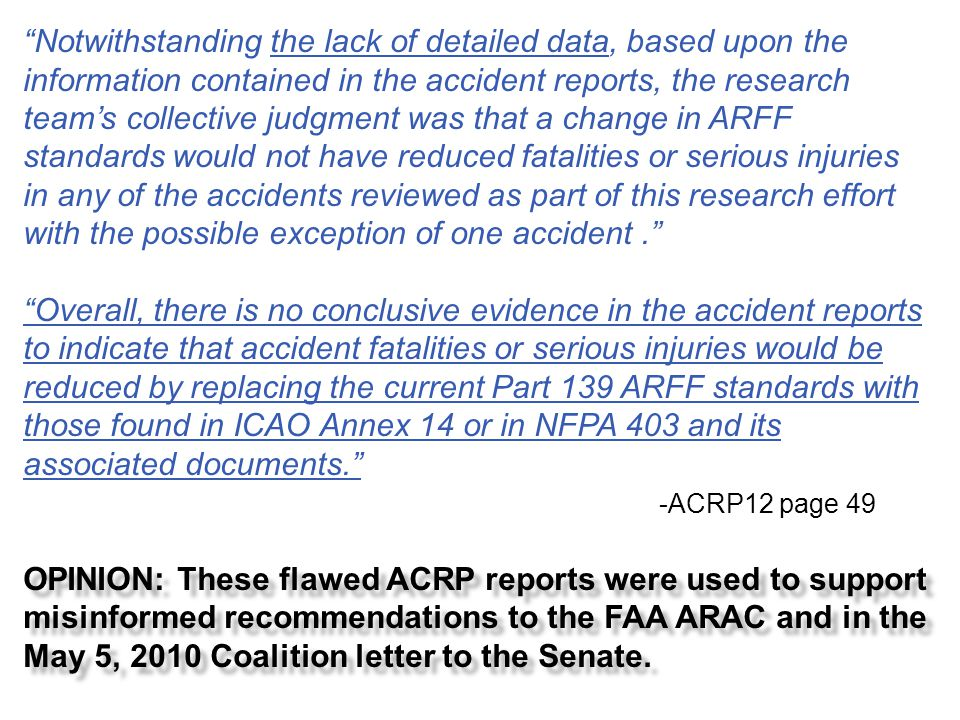 Notwithstanding the lack of detailed data, based upon the information contained in the accident reports, the research team's collective judgment was that a change in ARFF standards would not have reduced fatalities or serious injuries in any of the accidents reviewed as part of this research effort with the possible exception of one accident .