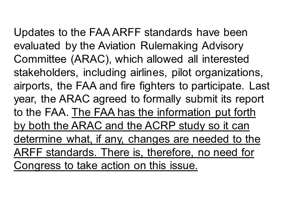 Updates to the FAA ARFF standards have been evaluated by the Aviation Rulemaking Advisory Committee (ARAC), which allowed all interested stakeholders, including airlines, pilot organizations, airports, the FAA and fire fighters to participate.