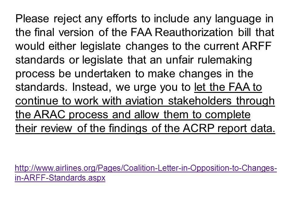 Please reject any efforts to include any language in the final version of the FAA Reauthorization bill that would either legislate changes to the current ARFF standards or legislate that an unfair rulemaking process be undertaken to make changes in the standards. Instead, we urge you to let the FAA to continue to work with aviation stakeholders through the ARAC process and allow them to complete their review of the findings of the ACRP report data.