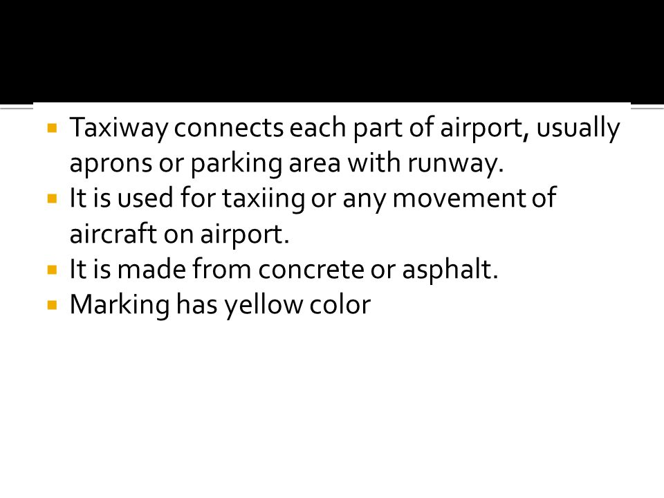 Taxiway connects each part of airport, usually aprons or parking area with runway.
