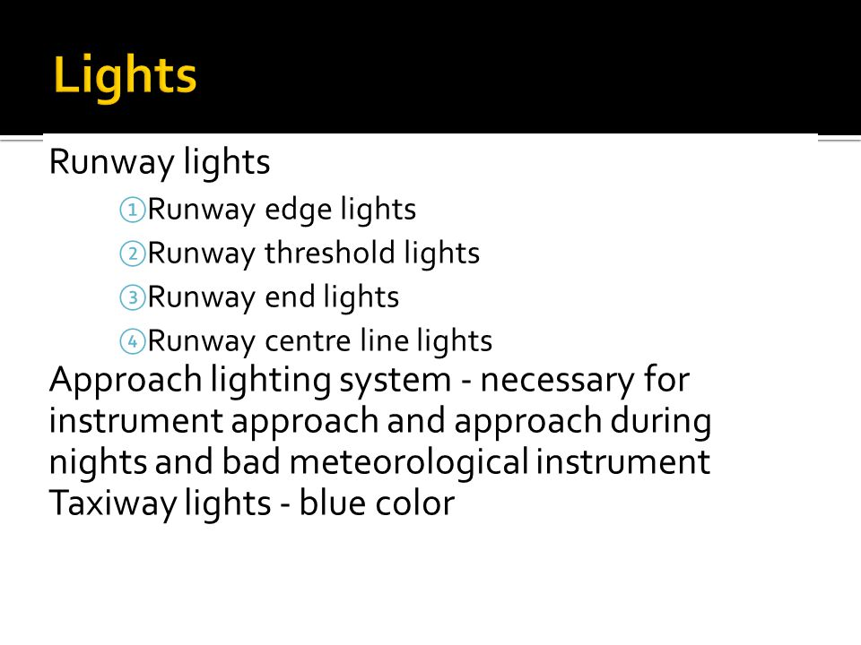 Lights Runway lights. Runway edge lights. Runway threshold lights. Runway end lights. Runway centre line lights.