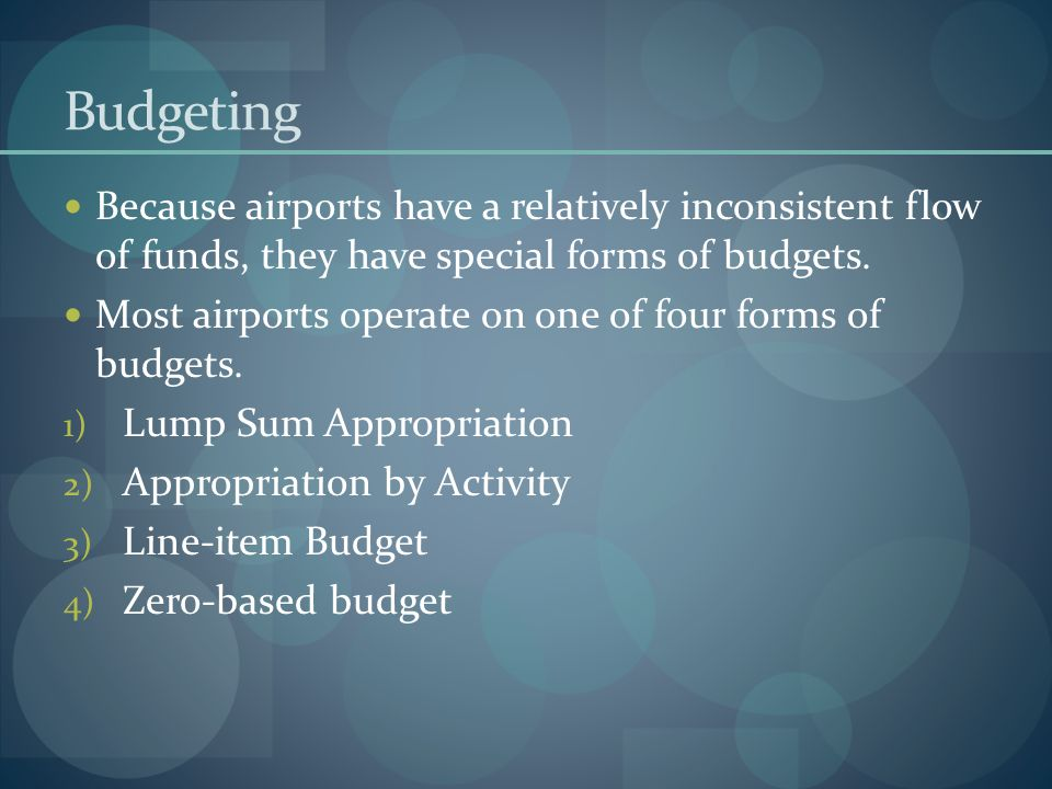 Budgeting Because airports have a relatively inconsistent flow of funds, they have special forms of budgets.