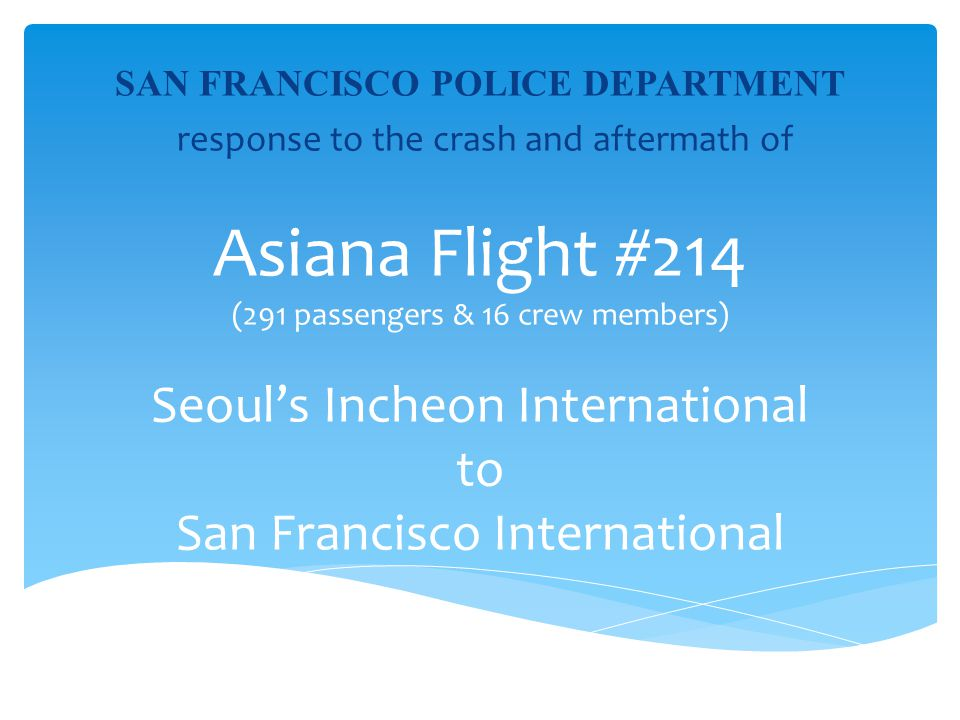 SAN FRANCISCO POLICE DEPARTMENT response to the crash and aftermath of Asiana Flight #214 (291 passengers & 16 crew members) Seoul's Incheon International to San Francisco International