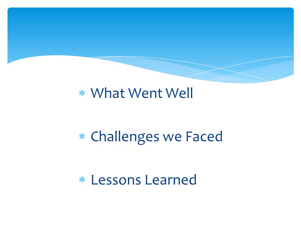 What Went Well Challenges we Faced Lessons Learned