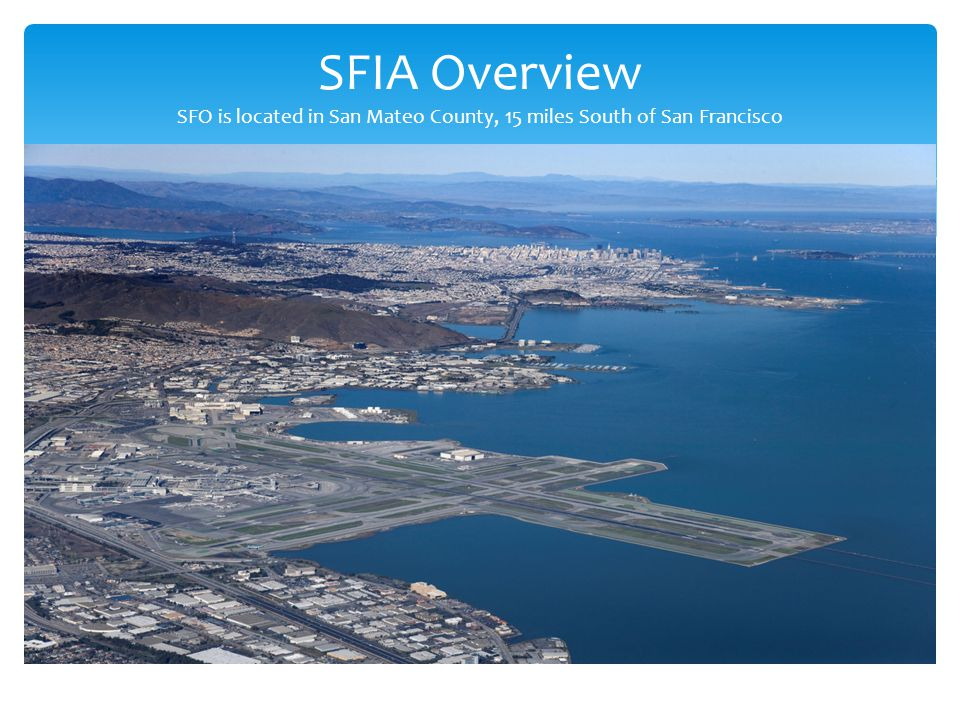 SFIA Overview SFO is located in San Mateo County, 15 miles South of San Francisco