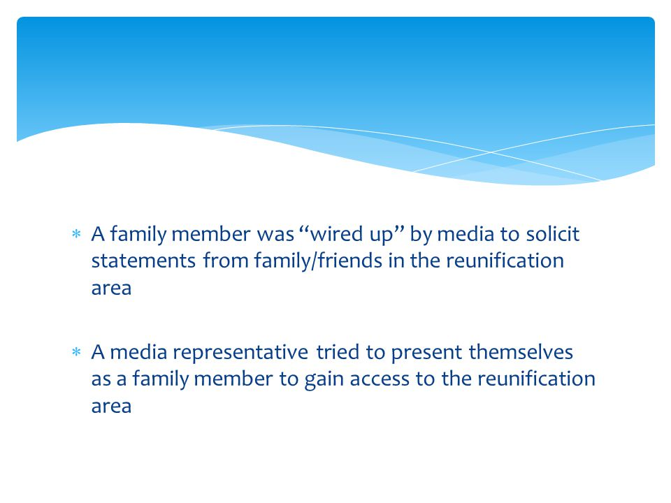 A family member was wired up by media to solicit statements from family/friends in the reunification area