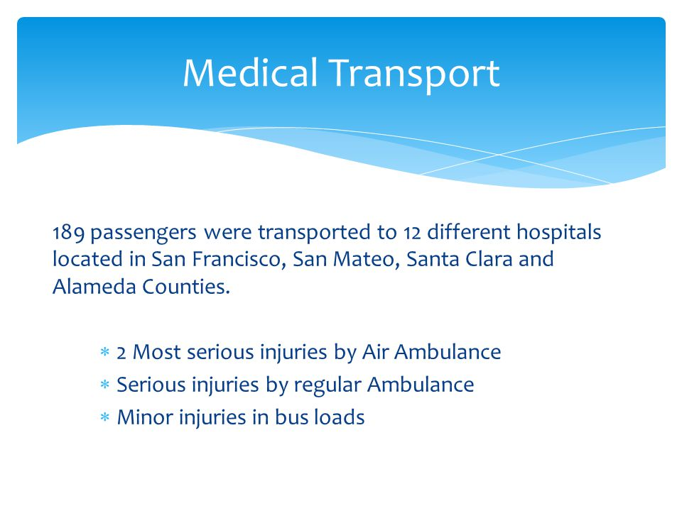 Medical Transport 189 passengers were transported to 12 different hospitals located in San Francisco, San Mateo, Santa Clara and Alameda Counties.
