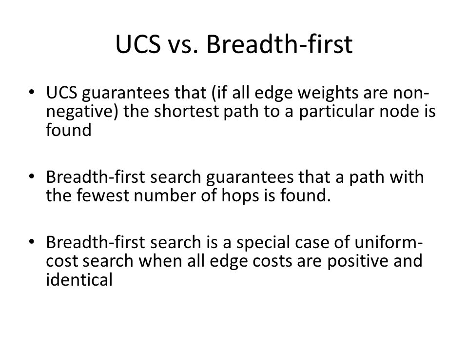 UCS vs. Breadth-first UCS guarantees that (if all edge weights are non-negative) the shortest path to a particular node is found.