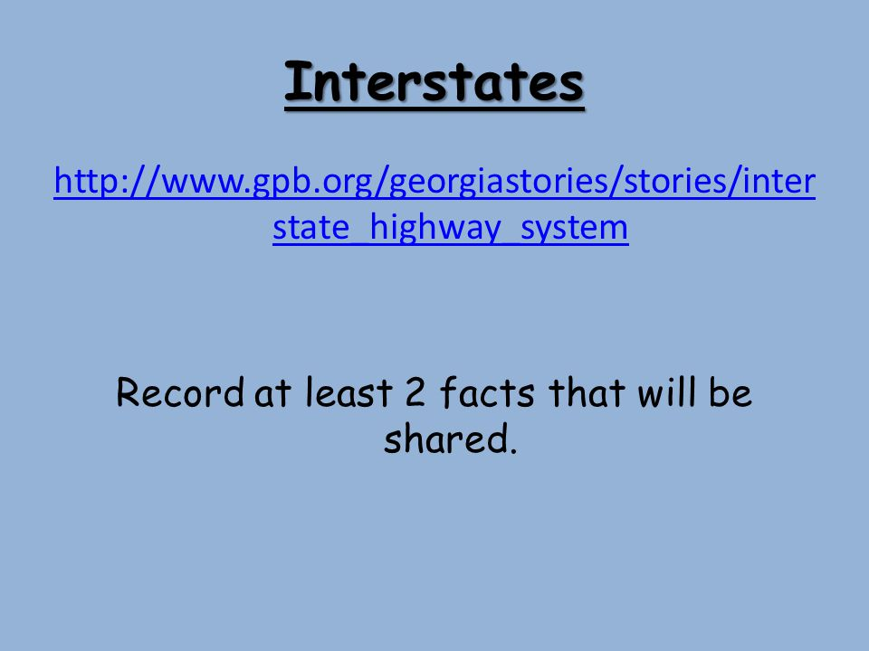 Interstates http://www.gpb.org/georgiastories/stories/interstate_highway_system Record at least 2 facts that will be shared.