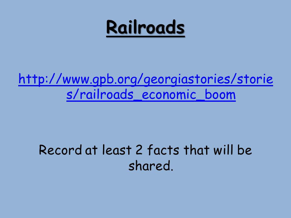 Railroads http://www.gpb.org/georgiastories/stories/railroads_economic_boom Record at least 2 facts that will be shared.