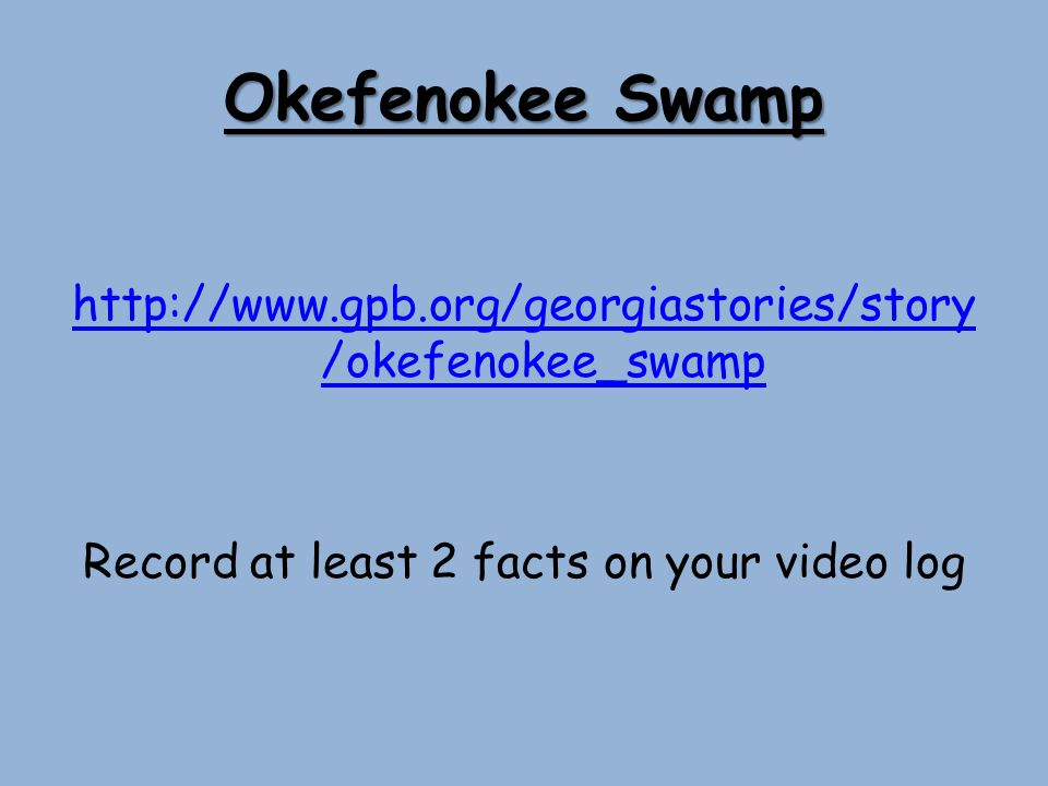 Okefenokee Swamp http://www.gpb.org/georgiastories/story/okefenokee_swamp Record at least 2 facts on your video log