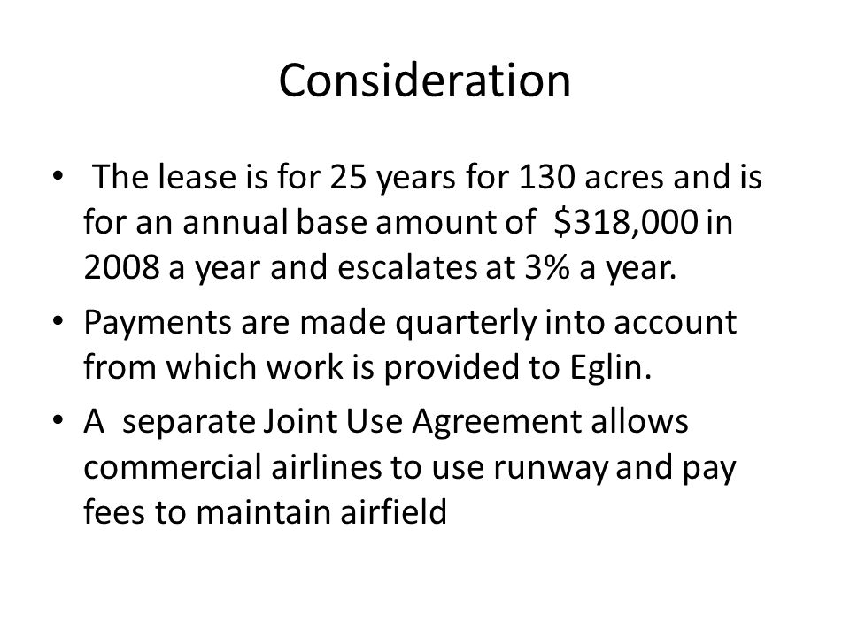 Consideration The lease is for 25 years for 130 acres and is for an annual base amount of $318,000 in 2008 a year and escalates at 3% a year.