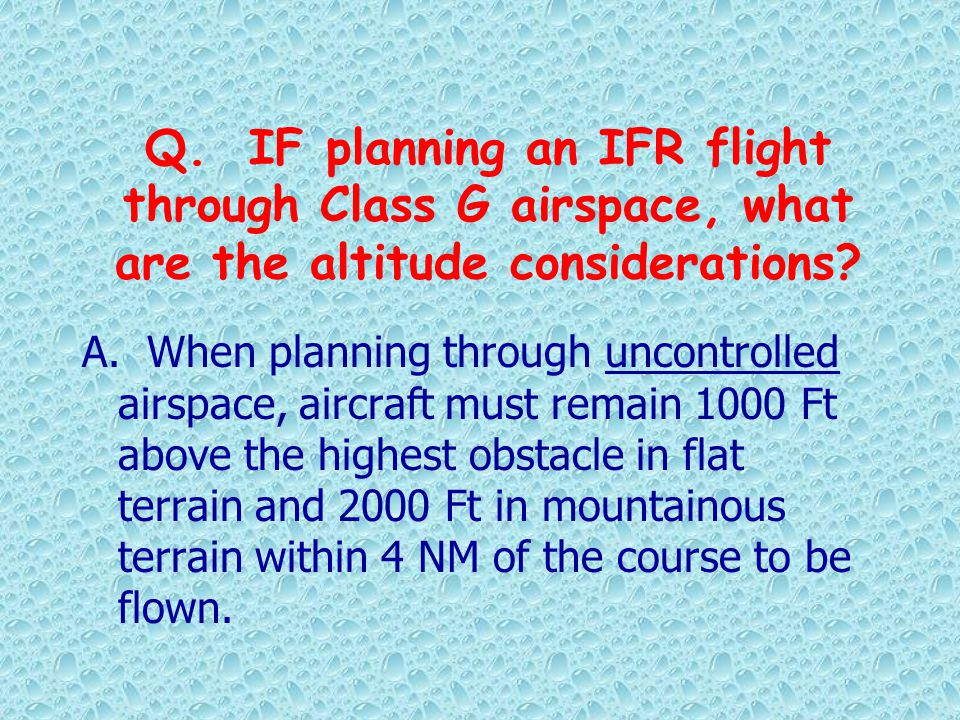 Q. IF planning an IFR flight through Class G airspace, what are the altitude considerations