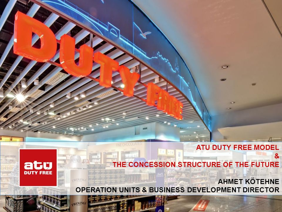 ATU DUTY FREE MODEL & THE CONCESSION STRUCTURE OF THE FUTURE Ahmet kötehne operatION UNITS & BUSINESS DEVELOPMENT DIRECTOR