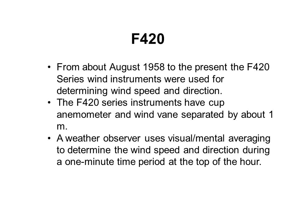 F420 From about August 1958 to the present the F420 Series wind instruments were used for determining wind speed and direction.