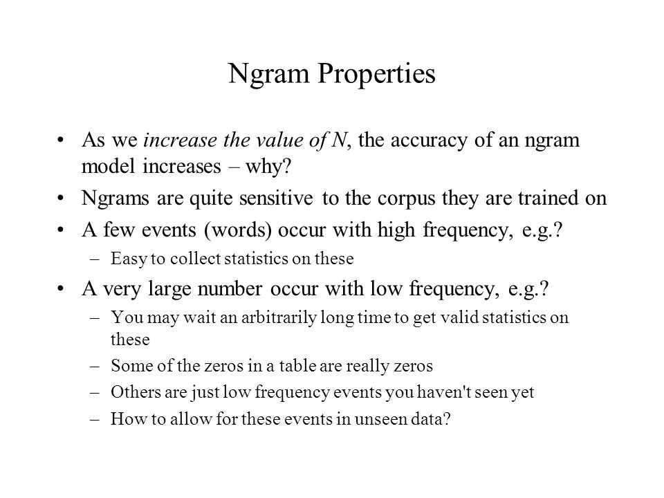 Ngram Properties As we increase the value of N, the accuracy of an ngram model increases – why