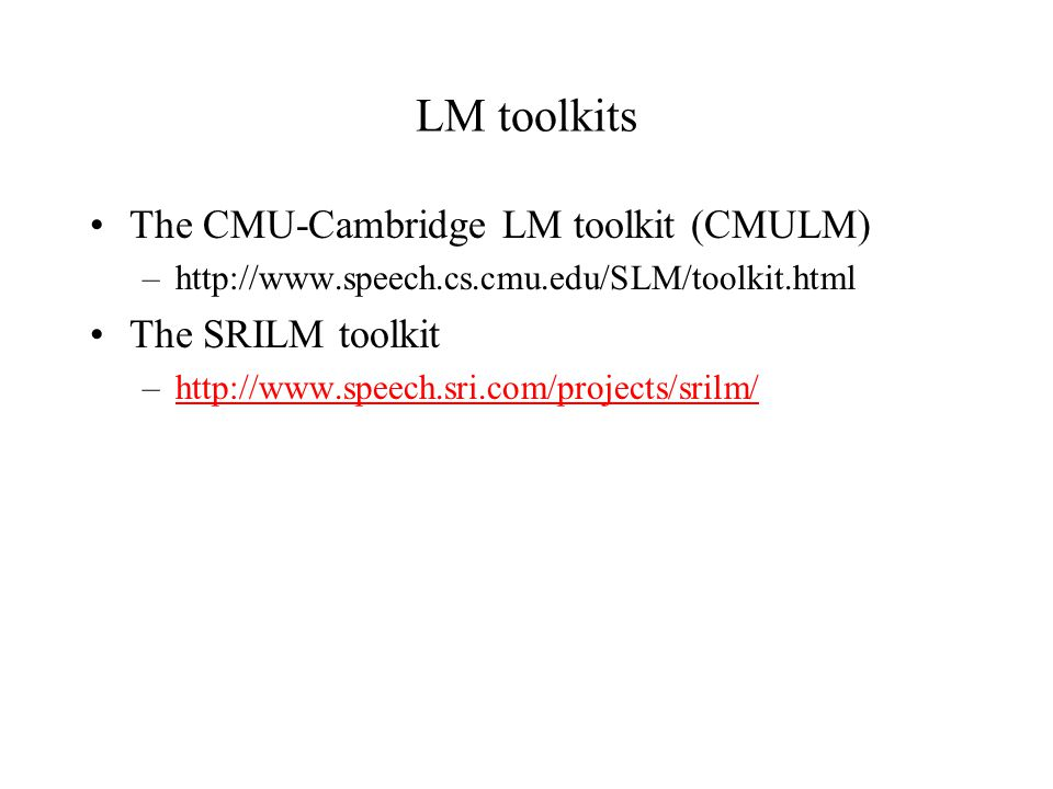 LM toolkits The CMU-Cambridge LM toolkit (CMULM) The SRILM toolkit