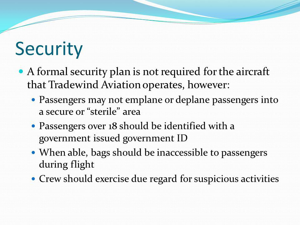 Security A formal security plan is not required for the aircraft that Tradewind Aviation operates, however: