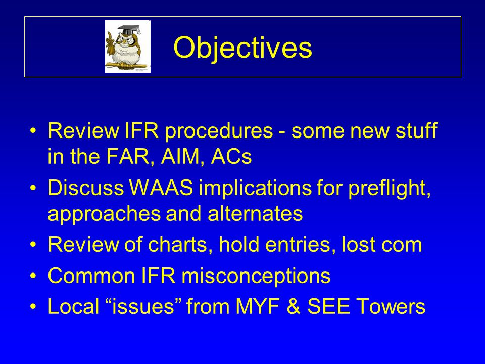 Objectives Review IFR procedures - some new stuff in the FAR, AIM, ACs