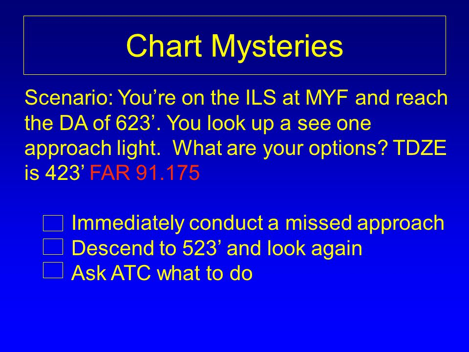 Chart Mysteries Scenario: You're on the ILS at MYF and reach the DA of 623'. You look up a see one approach light. What are your options TDZE.