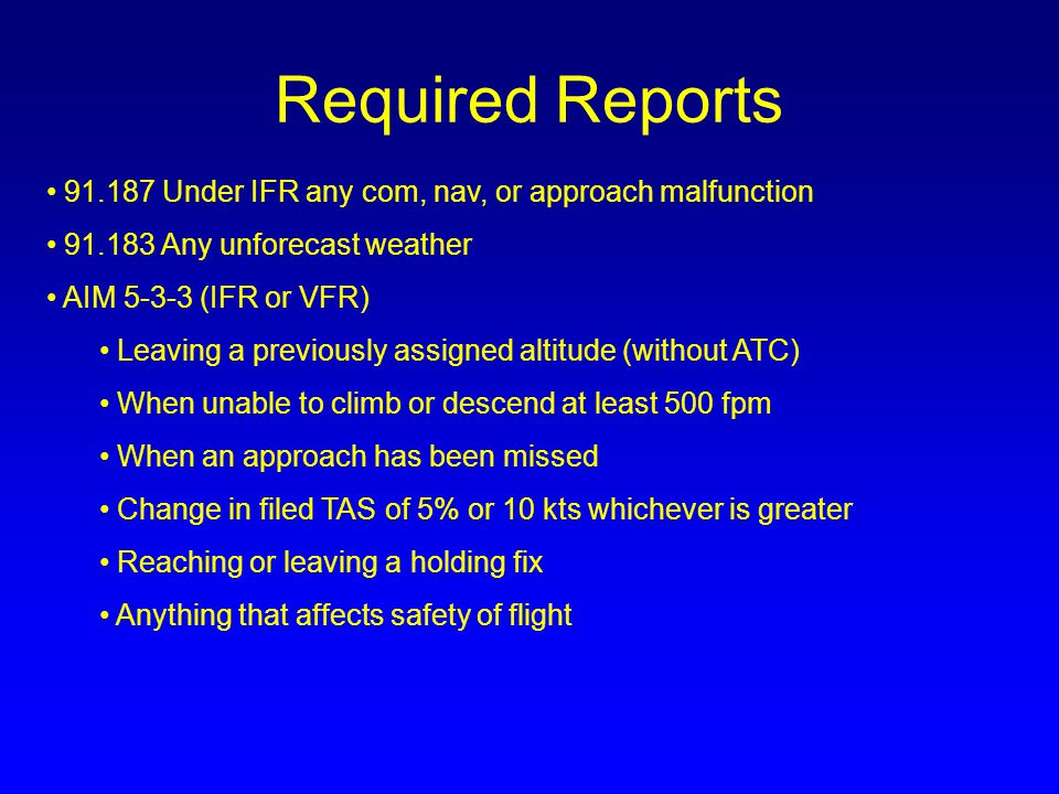 Required Reports 91.187 Under IFR any com, nav, or approach malfunction. 91.183 Any unforecast weather.