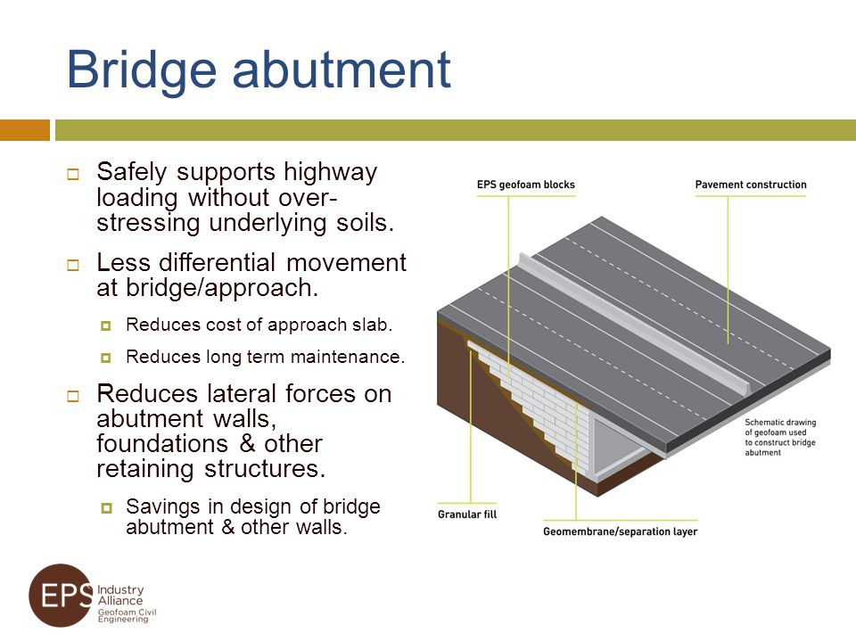 Bridge abutment Safely supports highway loading without over- stressing underlying soils. Less differential movement at bridge/approach.