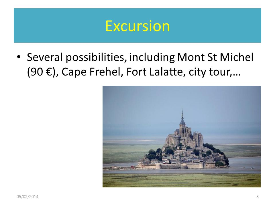 Excursion Several possibilities, including Mont St Michel (90 €), Cape Frehel, Fort Lalatte, city tour,…