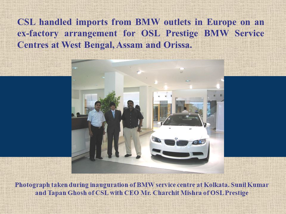 CSL handled imports from BMW outlets in Europe on an ex-factory arrangement for OSL Prestige BMW Service Centres at West Bengal, Assam and Orissa.