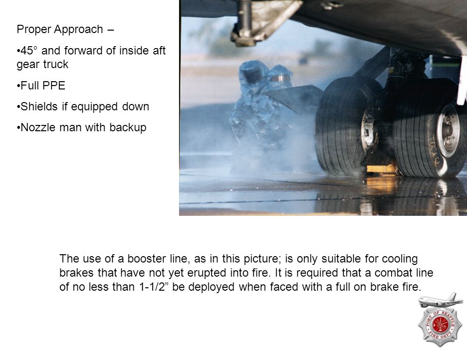 Proper Approach – 45° and forward of inside aft gear truck. Full PPE. Shields if equipped down. Nozzle man with backup.